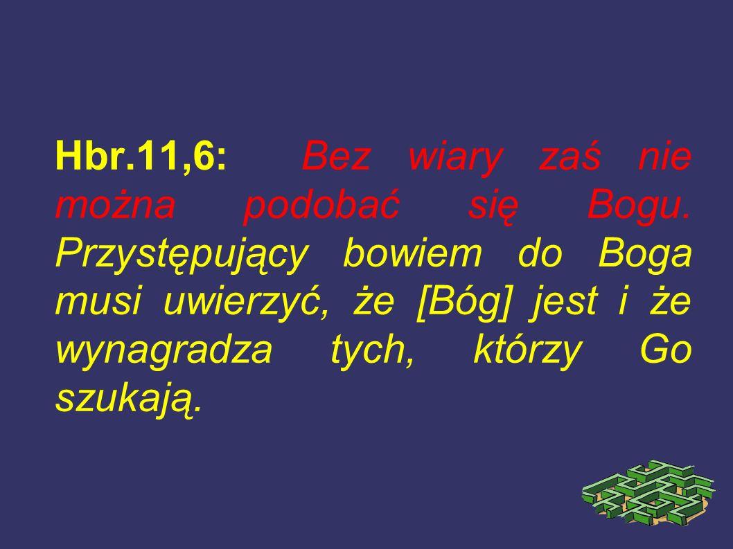 Hbr.11,6: Bez wiary zaś nie można podobać się Bogu. Przystępujący bowiem do Boga musi uwierzyć, że [Bóg] jest i że wynagradza tych, którzy Go szukają.