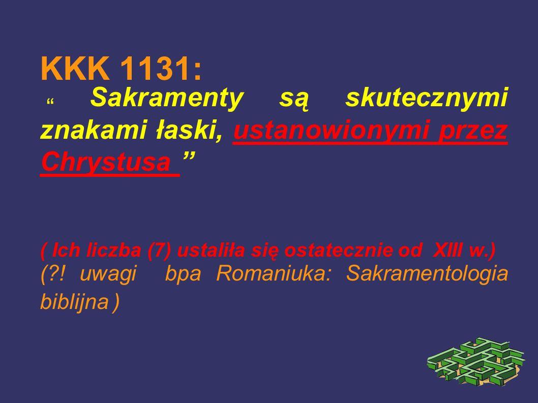 KKK 1131: Sakramenty są skutecznymi znakami łaski, ustanowionymi przez Chrystusa ( Ich liczba (7) ustaliła się ostatecznie od XIII w.) (?! uwagi bpa R