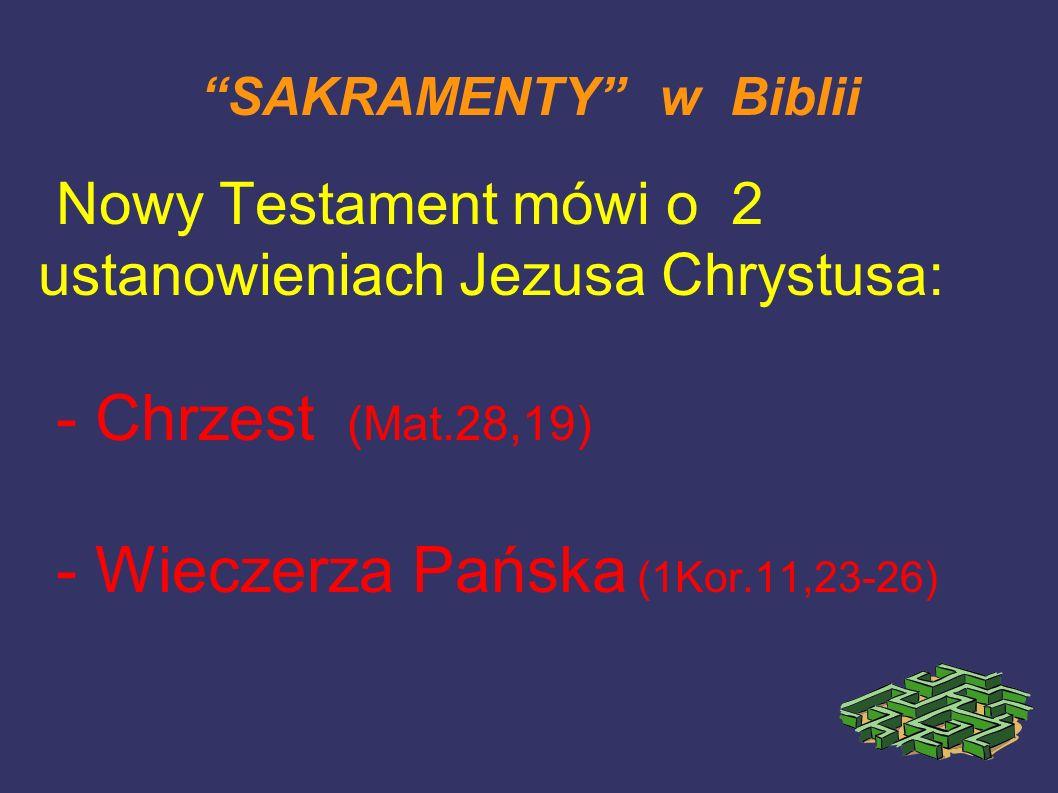 SAKRAMENTY w Biblii Nowy Testament mówi o 2 ustanowieniach Jezusa Chrystusa: - Chrzest (Mat.28,19) - Wieczerza Pańska (1Kor.11,23-26)