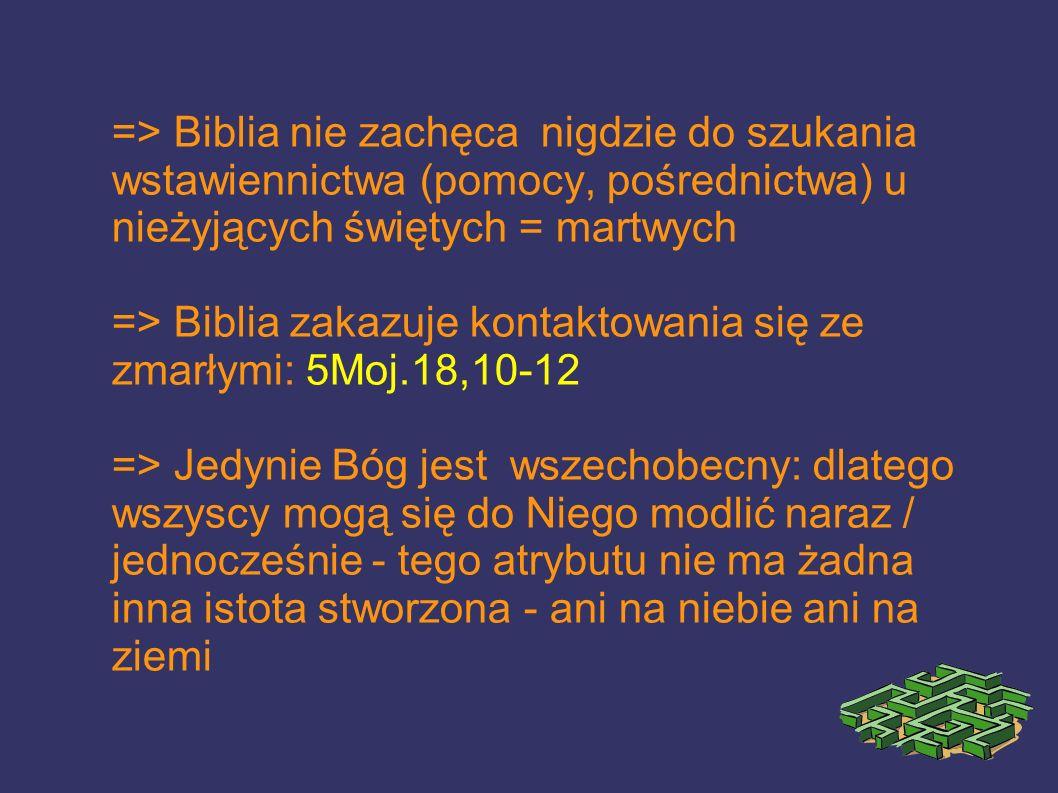=> Biblia nie zachęca nigdzie do szukania wstawiennictwa (pomocy, pośrednictwa) u nieżyjących świętych = martwych => Biblia zakazuje kontaktowania się