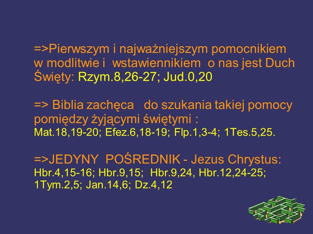 =>Pierwszym i najważniejszym pomocnikiem w modlitwie i wstawiennikiem o nas jest Duch Święty: Rzym.8,26-27; Jud.0,20 => Biblia zachęca do szukania tak