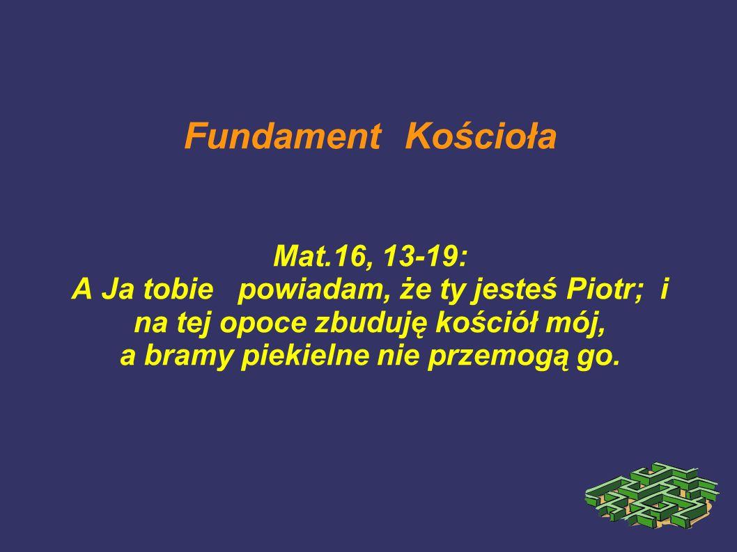 Fundament Kościoła Mat.16, 13-19: A Ja tobie powiadam, że ty jesteś Piotr; i na tej opoce zbuduję kościół mój, a bramy piekielne nie przemogą go.