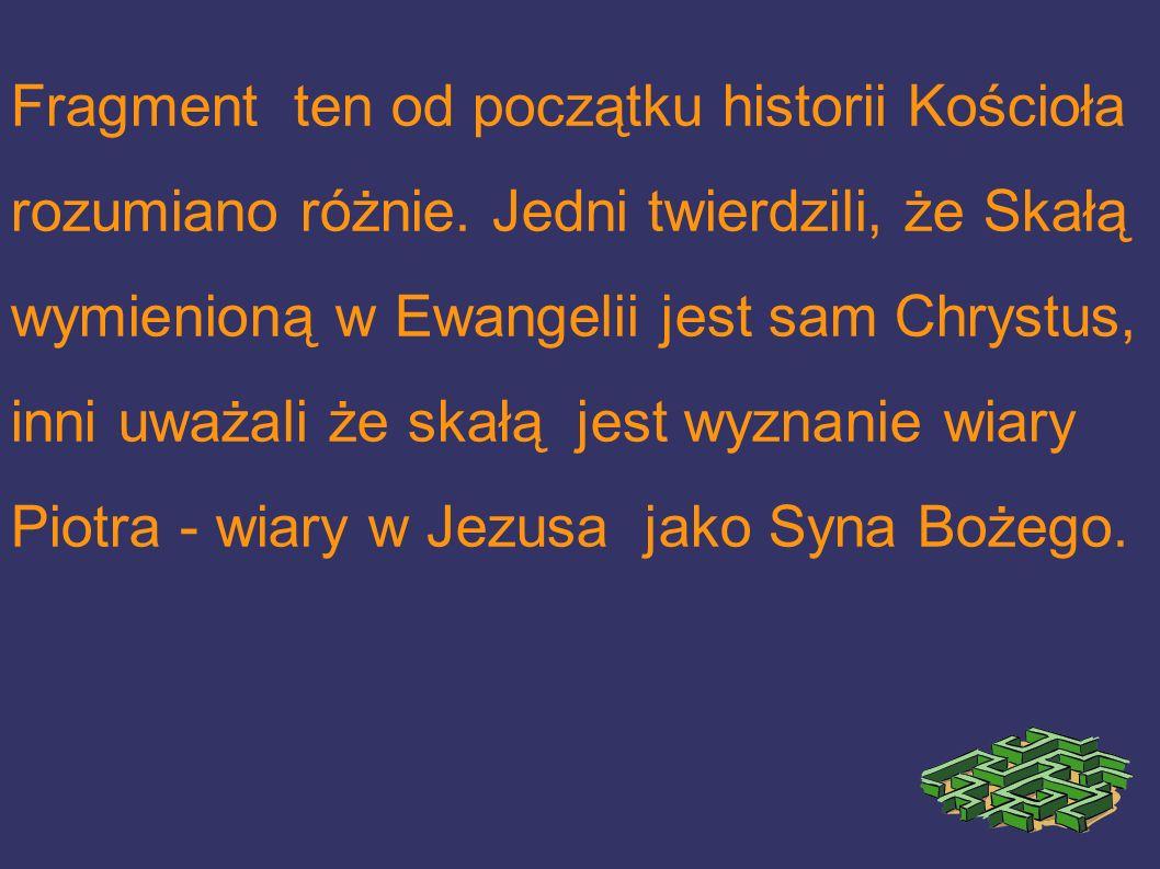 Fragment ten od początku historii Kościoła rozumiano różnie. Jedni twierdzili, że Skałą wymienioną w Ewangelii jest sam Chrystus, inni uważali że skał