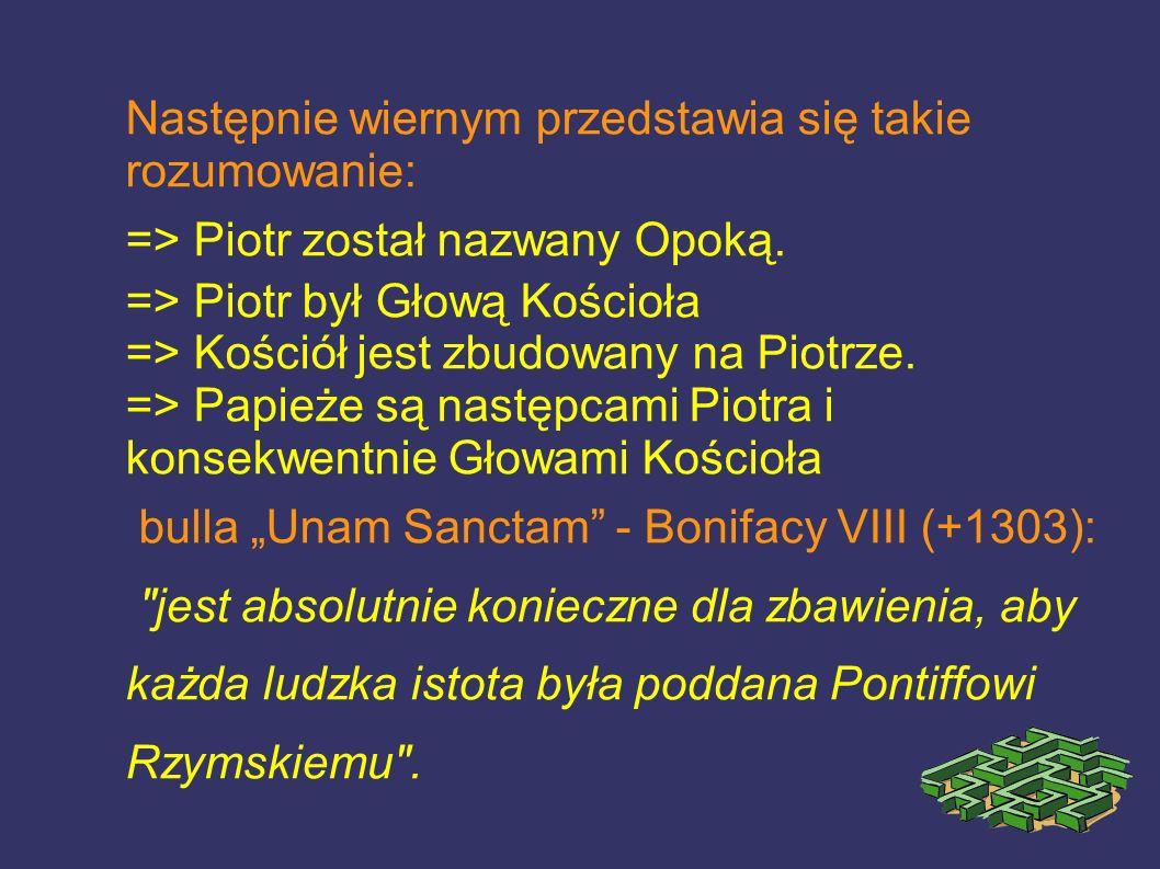 Następnie wiernym przedstawia się takie rozumowanie: => Piotr został nazwany Opoką. => Piotr był Głową Kościoła => Kościół jest zbudowany na Piotrze.