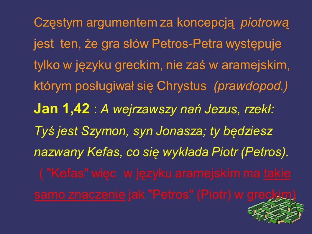 Częstym argumentem za koncepcją piotrową jest ten, że gra słów Petros-Petra występuje tylko w języku greckim, nie zaś w aramejskim, którym posługiwał