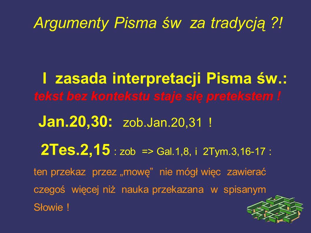 Argumenty Pisma św za tradycją ?! I zasada interpretacji Pisma św.: tekst bez kontekstu staje się pretekstem ! Jan.20,30: zob.Jan.20,31 ! 2Tes.2,15 :
