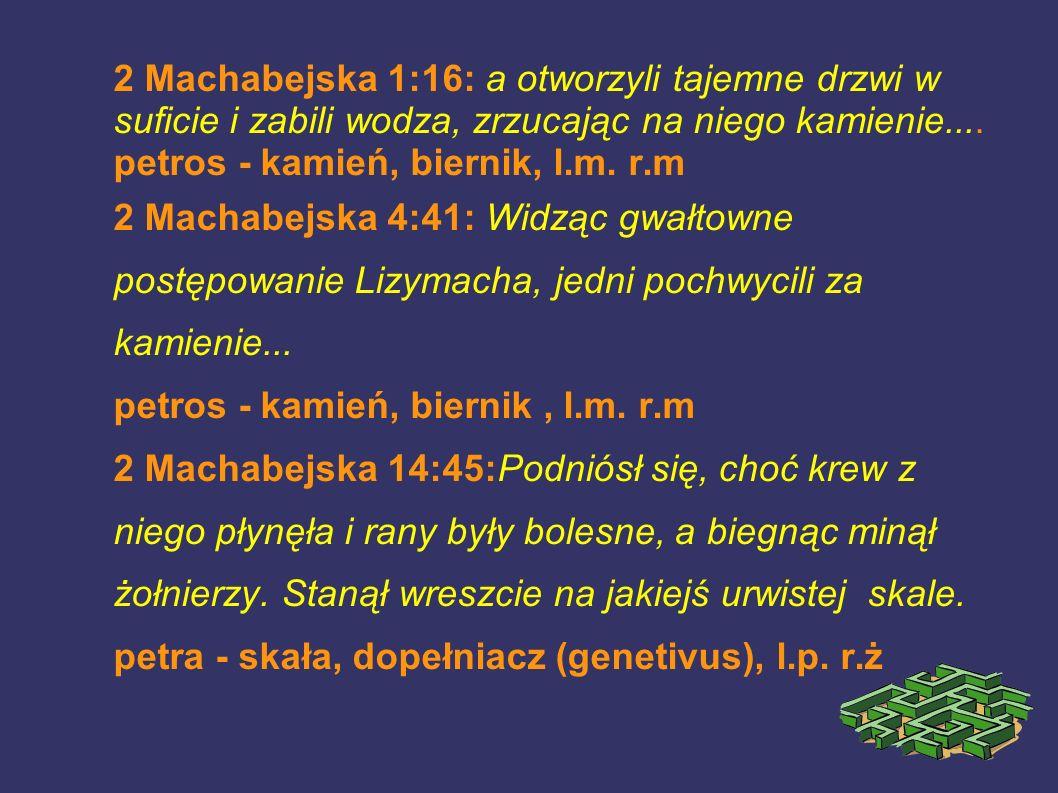 2 Machabejska 1:16: a otworzyli tajemne drzwi w suficie i zabili wodza, zrzucając na niego kamienie.... petros - kamień, biernik, l.m. r.m 2 Machabejs