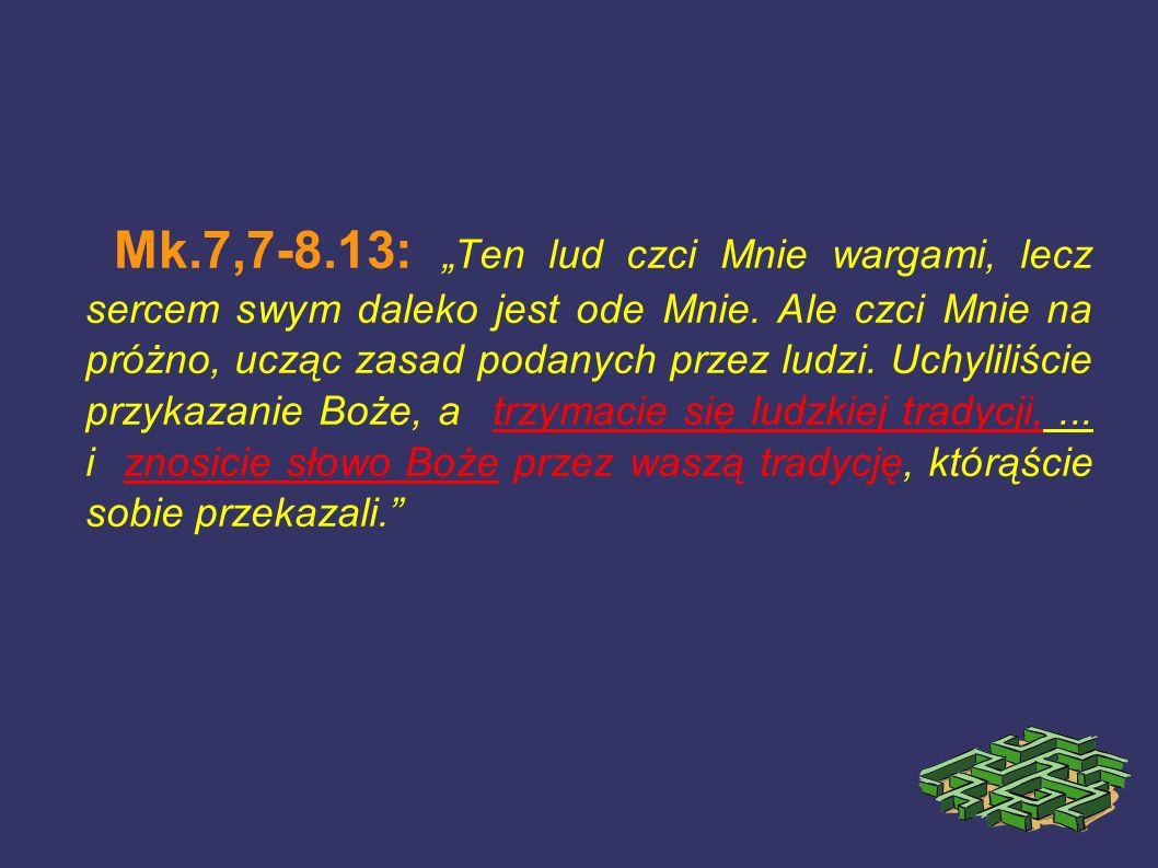 Mk.7,7-8.13: Ten lud czci Mnie wargami, lecz sercem swym daleko jest ode Mnie. Ale czci Mnie na próżno, ucząc zasad podanych przez ludzi. Uchyliliście