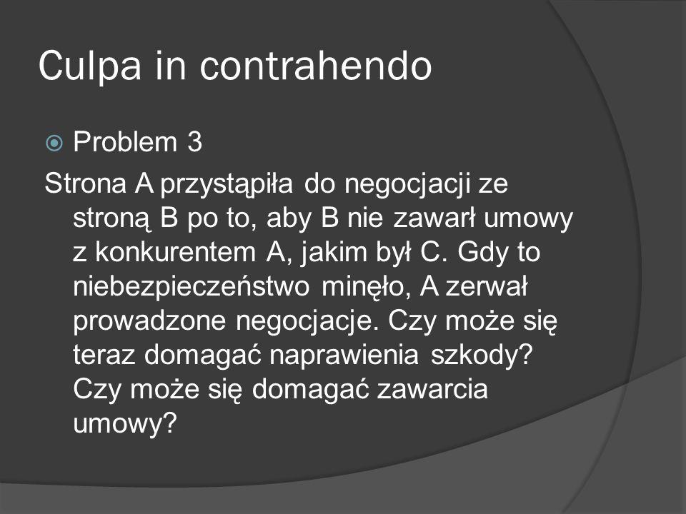 Culpa in contrahendo Problem 3 Strona A przystąpiła do negocjacji ze stroną B po to, aby B nie zawarł umowy z konkurentem A, jakim był C. Gdy to niebe