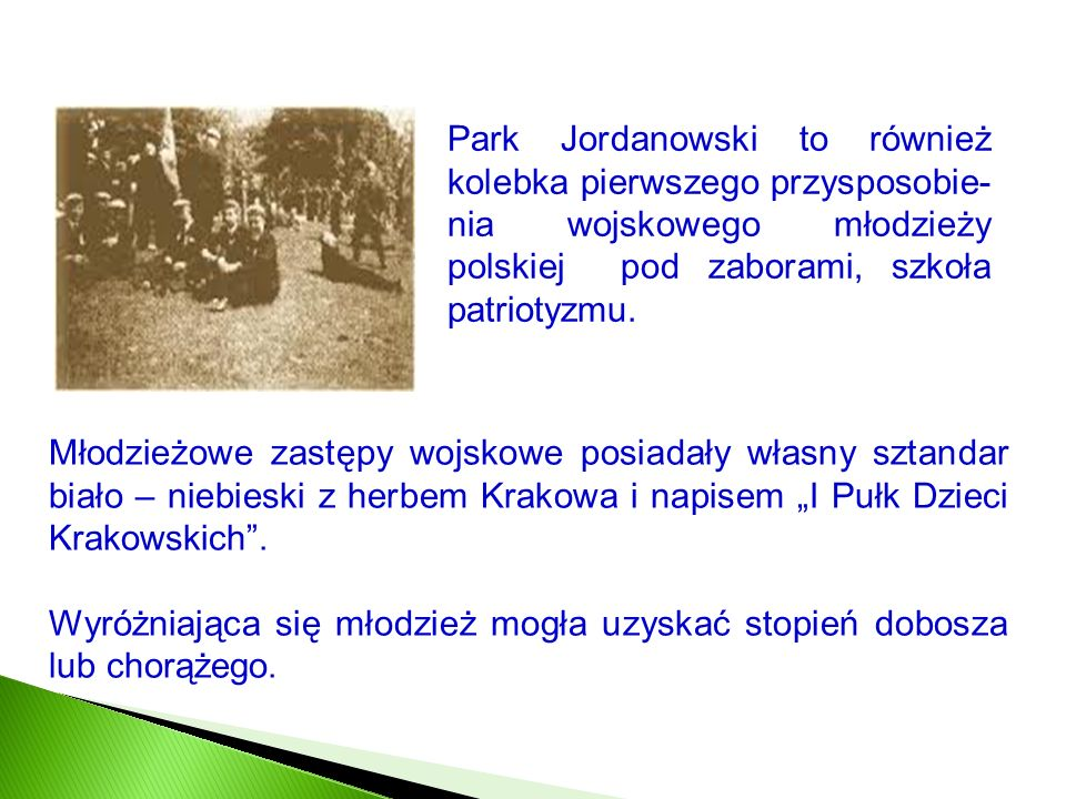 Park Jordanowski to również kolebka pierwszego przysposobie- nia wojskowego młodzieży polskiej pod zaborami, szkoła patriotyzmu. Młodzieżowe zastępy w
