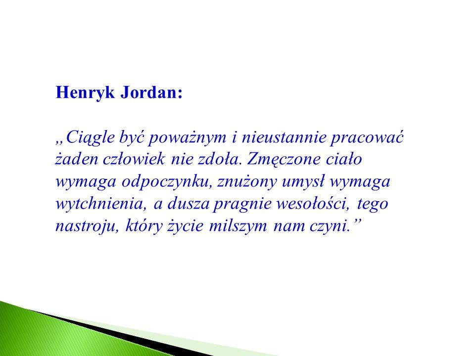 Henryk Jordan: Ciągle być poważnym i nieustannie pracować żaden człowiek nie zdoła. Zmęczone ciało wymaga odpoczynku, znużony umysł wymaga wytchnienia