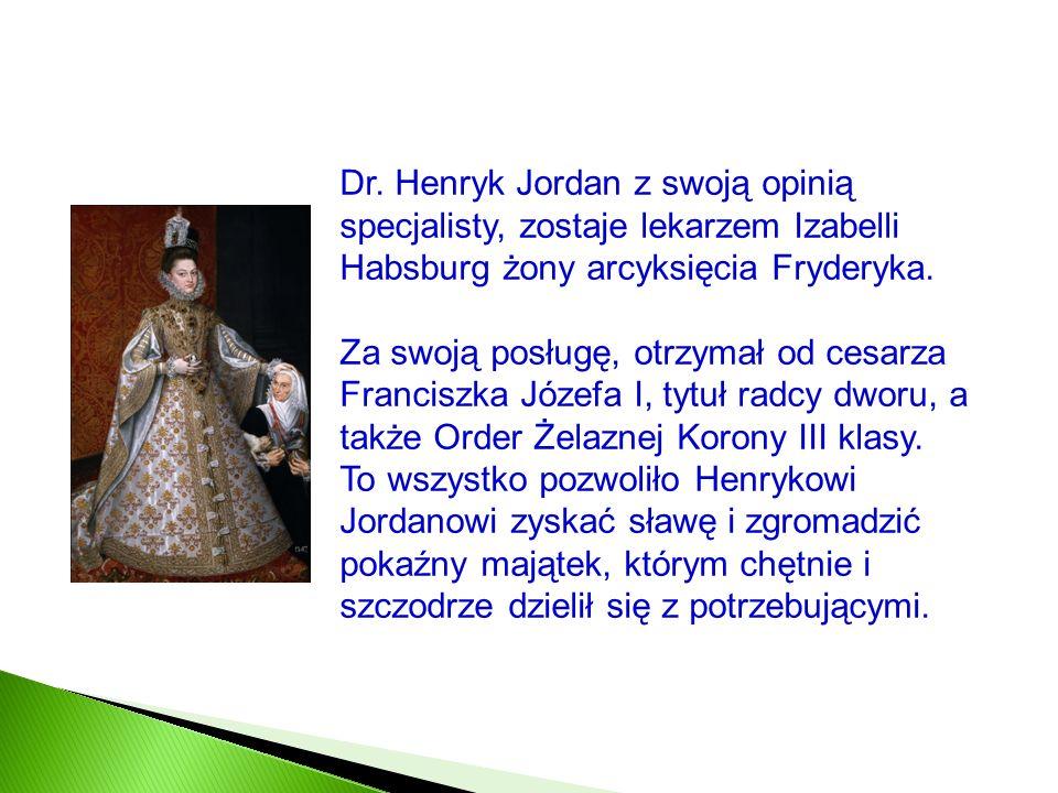 Dr. Henryk Jordan z swoją opinią specjalisty, zostaje lekarzem Izabelli Habsburg żony arcyksięcia Fryderyka. Za swoją posługę, otrzymał od cesarza Fra