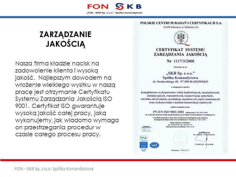 FON – SKB Sp. z o.o. Spółka Komandytowa ZARZĄDZANIE JAKOŚCIĄ Nasza firma kładzie nacisk na zadowolenie klienta i wysoką jakość. Najlepszym dowodem na