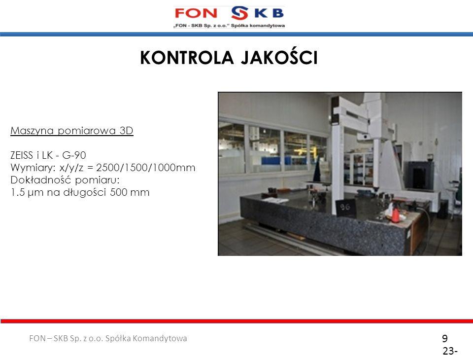 FON – SKB Sp. z o.o. Spółka Komandytowa 23- 10- 2011 9 KONTROLA JAKOŚCI Maszyna pomiarowa 3D ZEISS i LK - G-90 Wymiary: x/y/z = 2500/1500/1000mm Dokła