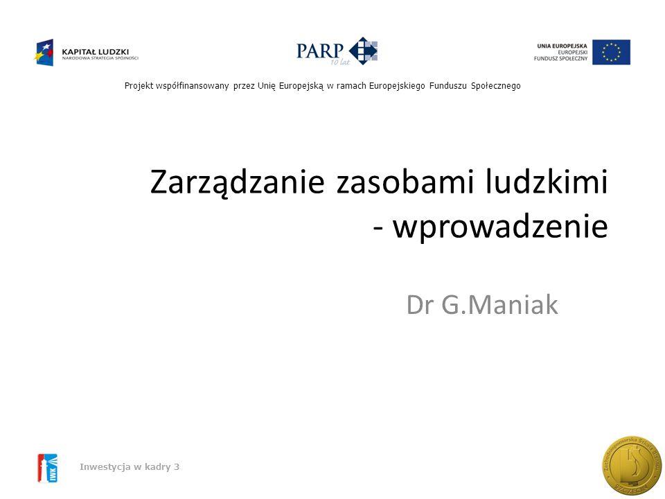 Projekt współfinansowany przez Unię Europejską w ramach Europejskiego Funduszu Społecznego Inwestycja w kadry 3 Zarządzanie zasobami ludzkimi - wprowadzenie Dr G.Maniak