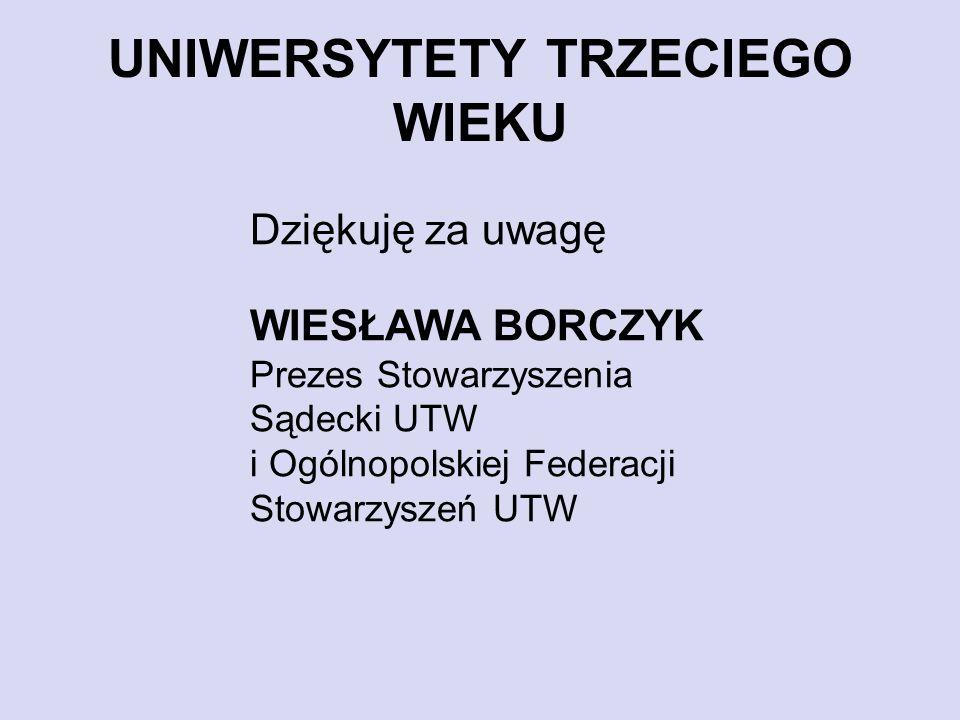 UNIWERSYTETY TRZECIEGO WIEKU Dziękuję za uwagę WIESŁAWA BORCZYK Prezes Stowarzyszenia Sądecki UTW i Ogólnopolskiej Federacji Stowarzyszeń UTW