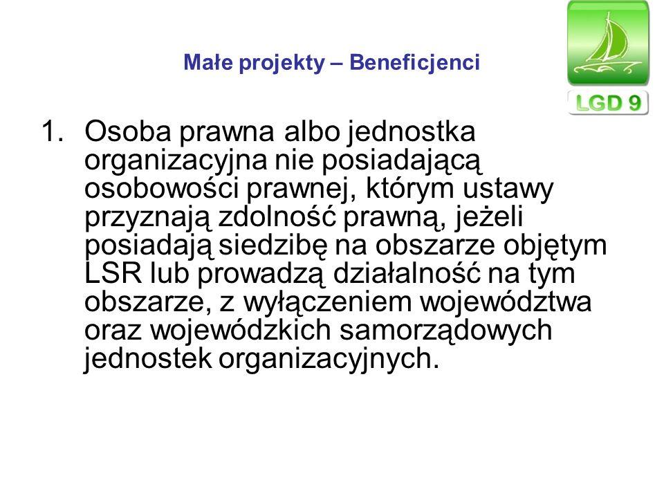 Małe projekty – Beneficjenci 1.Osoba prawna albo jednostka organizacyjna nie posiadającą osobowości prawnej, którym ustawy przyznają zdolność prawną,