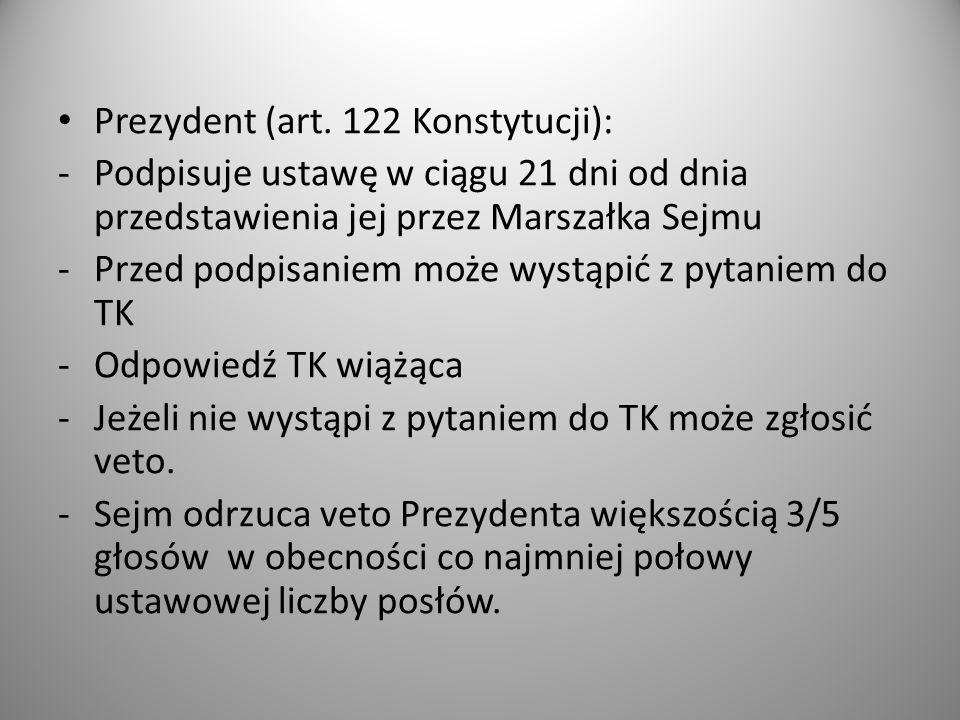 Prezydent (art. 122 Konstytucji): -Podpisuje ustawę w ciągu 21 dni od dnia przedstawienia jej przez Marszałka Sejmu -Przed podpisaniem może wystąpić z