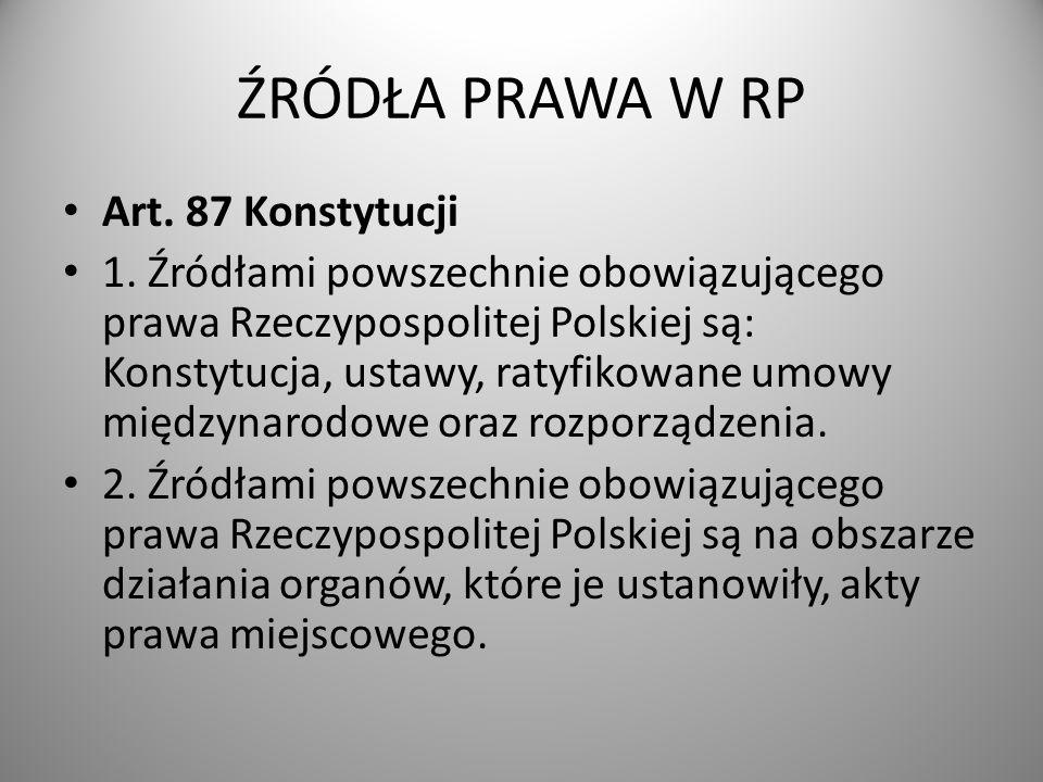 ŹRÓDŁA PRAWA W RP Art. 87 Konstytucji 1. Źródłami powszechnie obowiązującego prawa Rzeczypospolitej Polskiej są: Konstytucja, ustawy, ratyfikowane umo