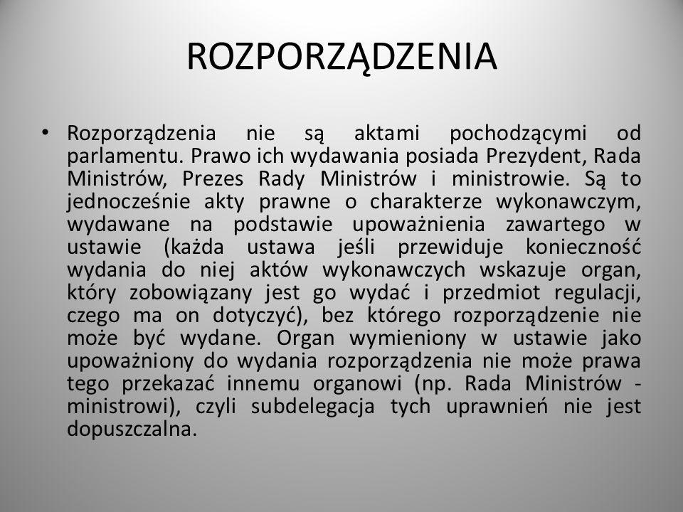 ROZPORZĄDZENIA Rozporządzenia nie są aktami pochodzącymi od parlamentu. Prawo ich wydawania posiada Prezydent, Rada Ministrów, Prezes Rady Ministrów i