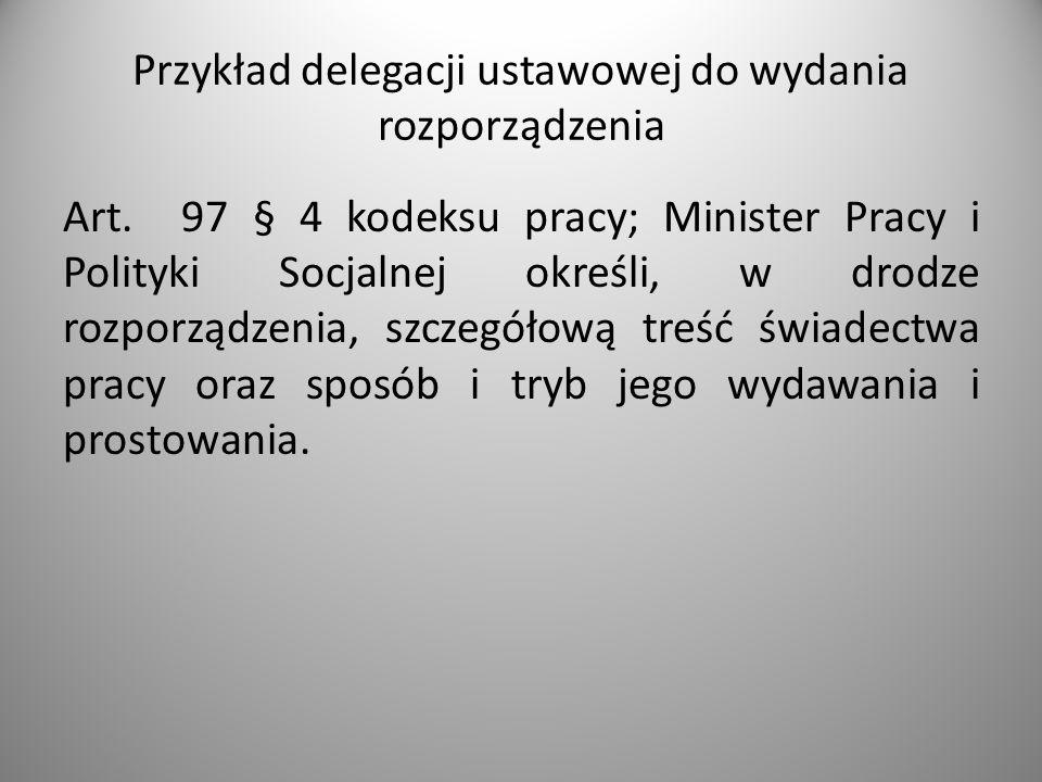 Przykład delegacji ustawowej do wydania rozporządzenia Art. 97 § 4 kodeksu pracy; Minister Pracy i Polityki Socjalnej określi, w drodze rozporządzenia