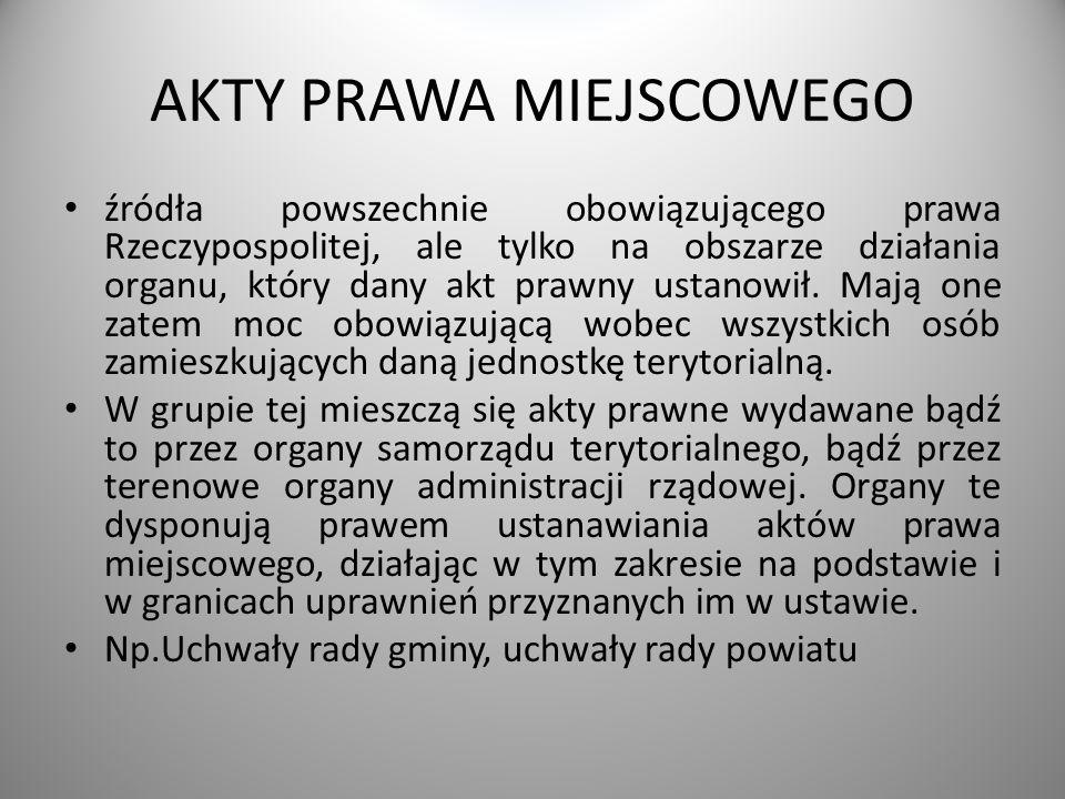AKTY PRAWA MIEJSCOWEGO źródła powszechnie obowiązującego prawa Rzeczypospolitej, ale tylko na obszarze działania organu, który dany akt prawny ustanow