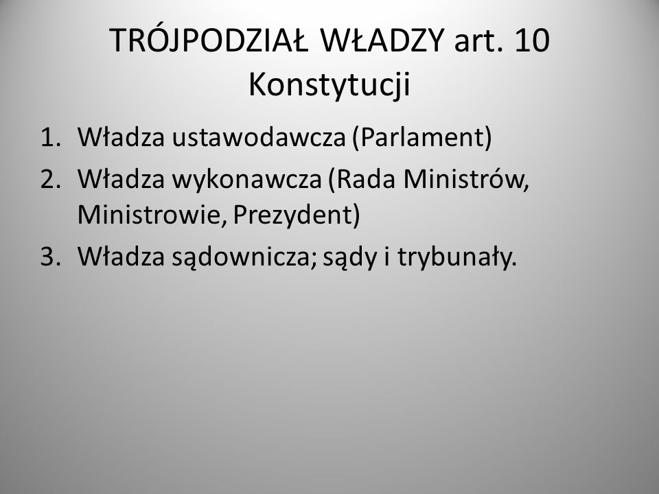 TRÓJPODZIAŁ WŁADZY art. 10 Konstytucji 1.Władza ustawodawcza (Parlament) 2.Władza wykonawcza (Rada Ministrów, Ministrowie, Prezydent) 3.Władza sądowni