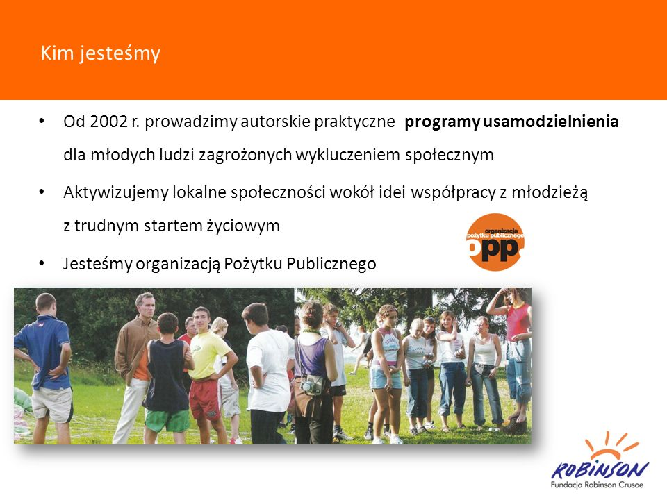 Kim jesteśmy Od 2002 r. prowadzimy autorskie praktyczne programy usamodzielnienia dla młodych ludzi zagrożonych wykluczeniem społecznym Aktywizujemy l