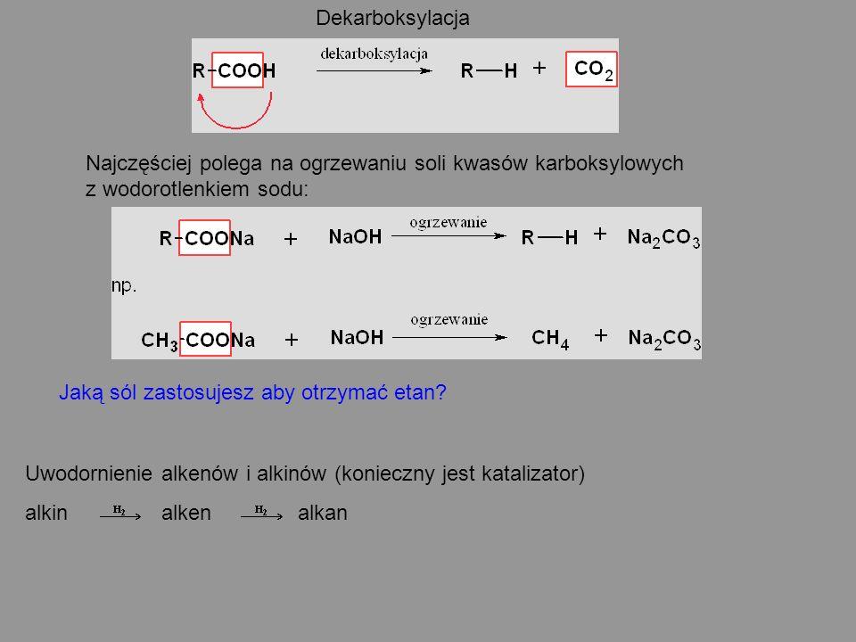 Dekarboksylacja Najczęściej polega na ogrzewaniu soli kwasów karboksylowych z wodorotlenkiem sodu: Jaką sól zastosujesz aby otrzymać etan? Uwodornieni