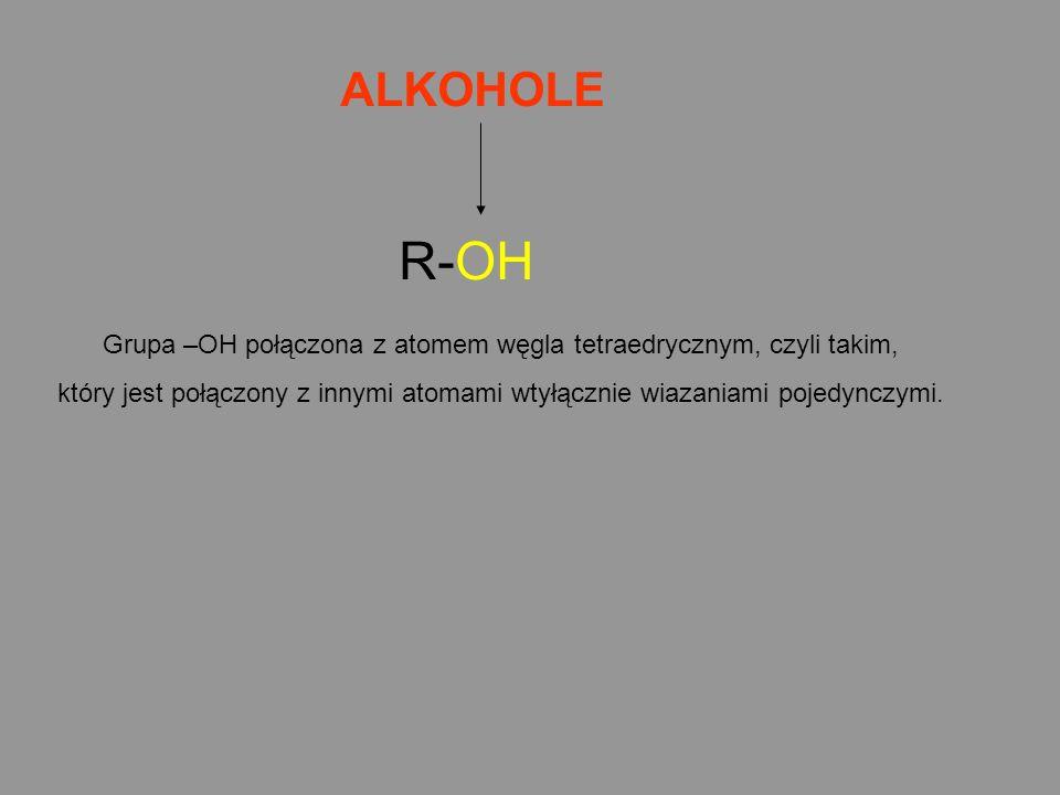 ALKOHOLE R-OH Grupa –OH połączona z atomem węgla tetraedrycznym, czyli takim, który jest połączony z innymi atomami wtyłącznie wiazaniami pojedynczymi