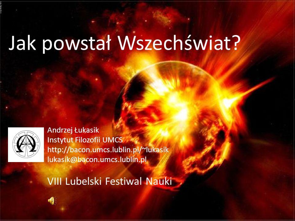 Jak powstał Wszechświat? Andrzej Łukasik Instytut Filozofii UMCS http://bacon.umcs.lublin.pl/~lukasik lukasik@bacon.umcs.lublin.pl VIII Lubelski Festi
