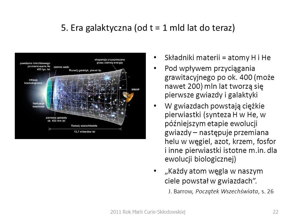 5. Era galaktyczna (od t = 1 mld lat do teraz) Składniki materii = atomy H i He Pod wpływem przyciągania grawitacyjnego po ok. 400 (może nawet 200) ml