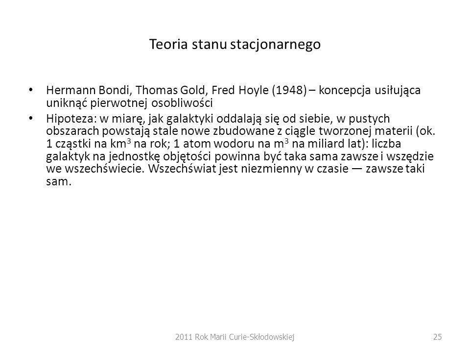 Teoria stanu stacjonarnego Hermann Bondi, Thomas Gold, Fred Hoyle (1948) – koncepcja usiłująca uniknąć pierwotnej osobliwości Hipoteza: w miarę, jak g
