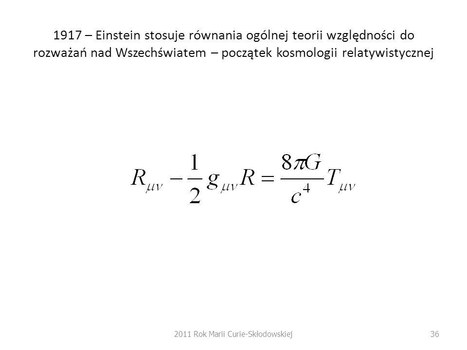1917 – Einstein stosuje równania ogólnej teorii względności do rozważań nad Wszechświatem – początek kosmologii relatywistycznej 2011 Rok Marii Curie-