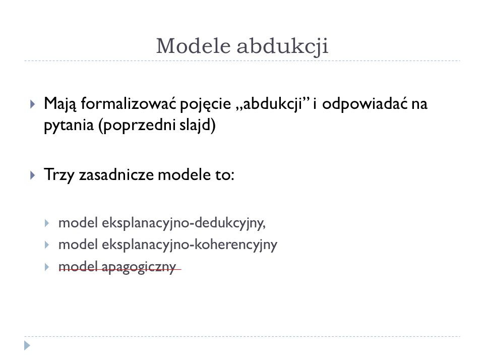 Modele abdukcji Mają formalizować pojęcie abdukcji i odpowiadać na pytania (poprzedni slajd) Trzy zasadnicze modele to: model eksplanacyjno-dedukcyjny
