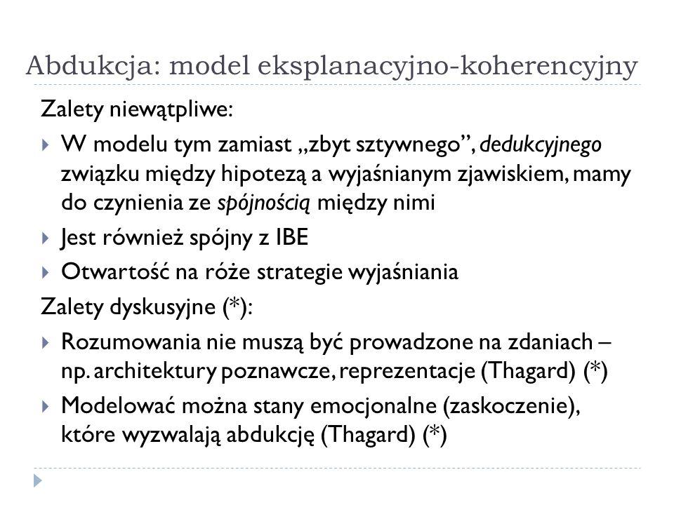 Abdukcja: model eksplanacyjno-koherencyjny Zalety niewątpliwe: W modelu tym zamiast zbyt sztywnego, dedukcyjnego związku między hipotezą a wyjaśnianym