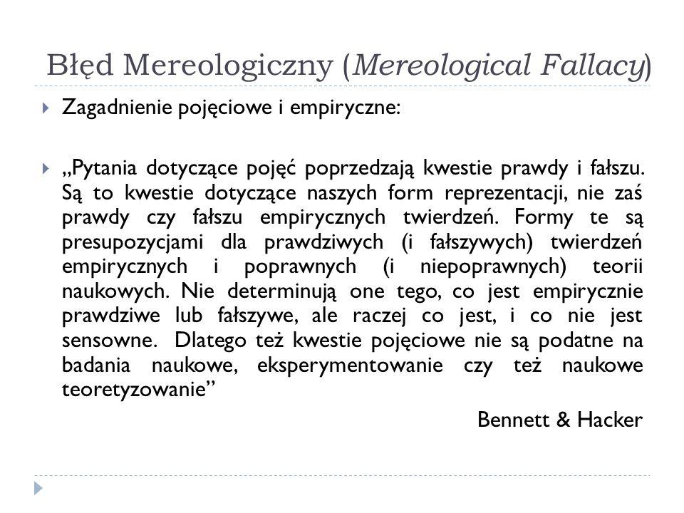 Błęd Mereologiczny ( Mereological Fallacy ) Zagadnienie pojęciowe i empiryczne: Pytania dotyczące pojęć poprzedzają kwestie prawdy i fałszu. Są to kwe