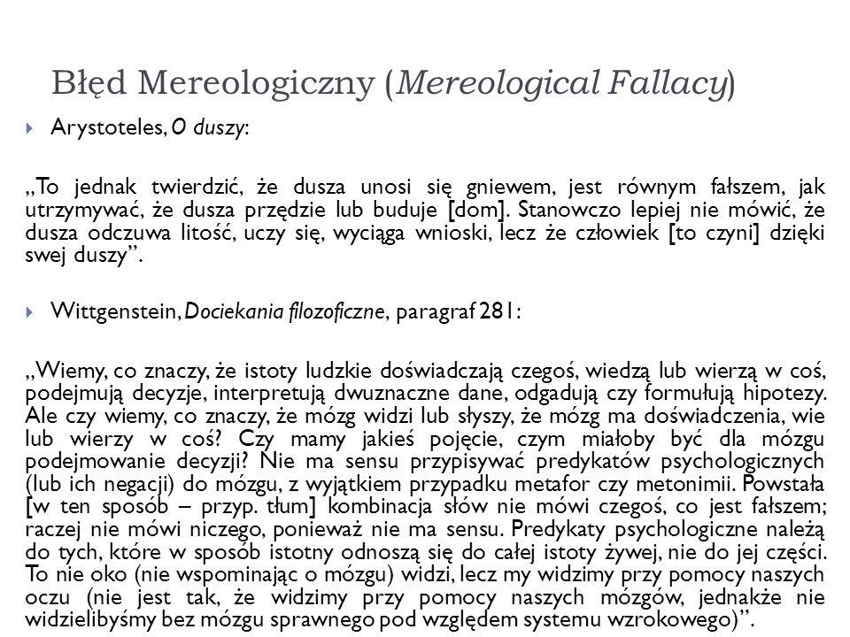 Błęd Mereologiczny ( Mereological Fallacy ) Arystoteles, O duszy: To jednak twierdzić, że dusza unosi się gniewem, jest równym fałszem, jak utrzymywać