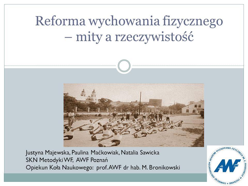 Reforma wychowania fizycznego – mity a rzeczywistość Justyna Majewska, Paulina Maćkowiak, Natalia Sawicka SKN Metodyki WF, AWF Poznań Opiekun Koła Nau