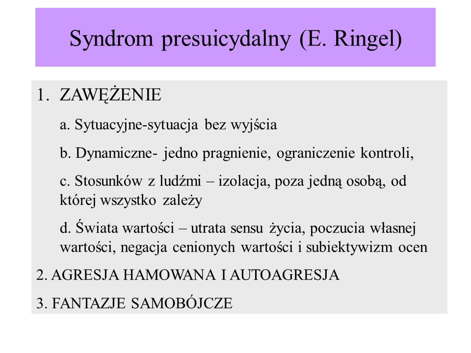 Syndrom presuicydalny (E. Ringel) 1.ZAWĘŻENIE a. Sytuacyjne-sytuacja bez wyjścia b. Dynamiczne- jedno pragnienie, ograniczenie kontroli, c. Stosunków