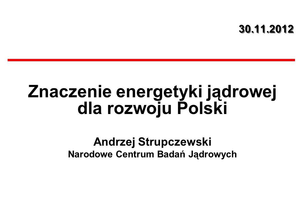 30.11.2012 Znaczenie energetyki jądrowej dla rozwoju Polski Andrzej Strupczewski Narodowe Centrum Badań Jądrowych