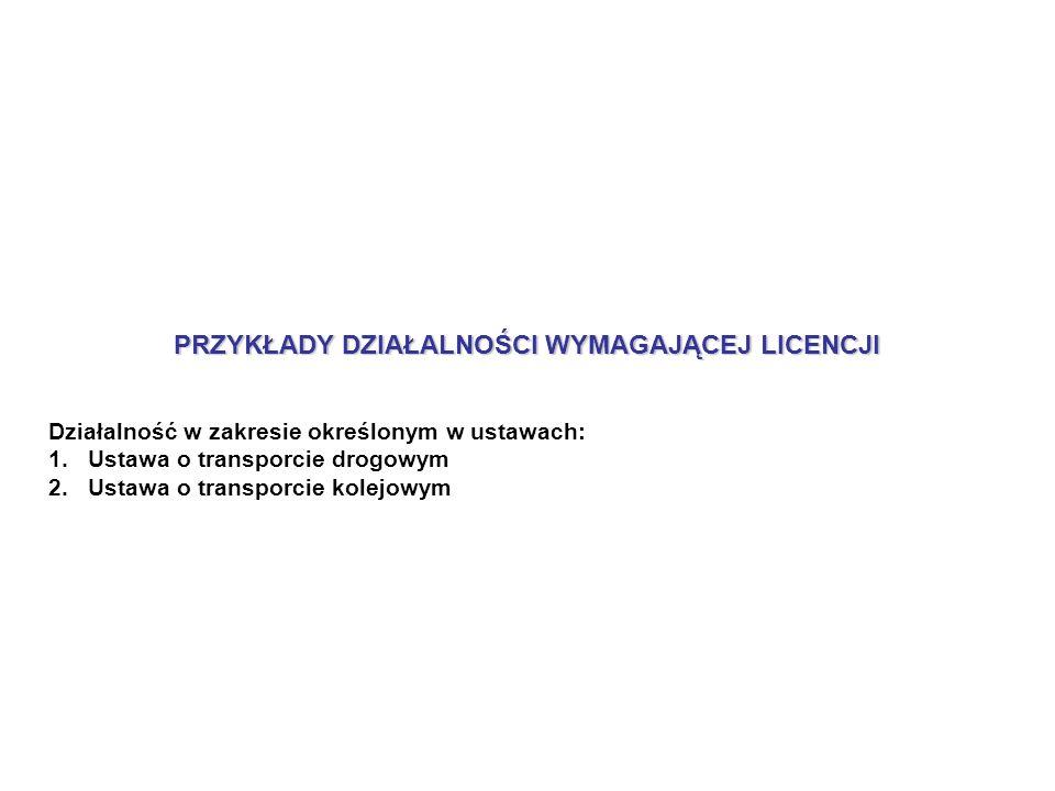 PRZYKŁADY DZIAŁALNOŚCI WYMAGAJĄCEJ LICENCJI Działalność w zakresie określonym w ustawach: 1.Ustawa o transporcie drogowym 2.Ustawa o transporcie kolejowym