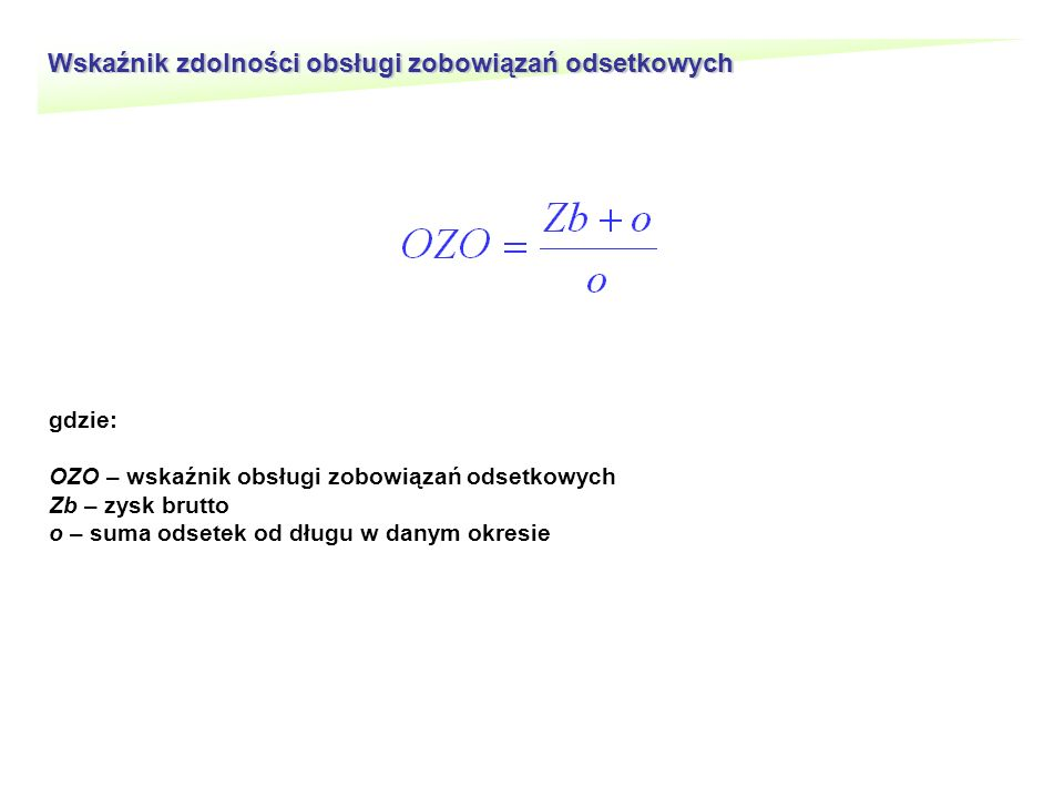 Wskaźnik zdolności obsługi zobowiązań odsetkowych gdzie: OZO – wskaźnik obsługi zobowiązań odsetkowych Zb – zysk brutto o – suma odsetek od długu w danym okresie