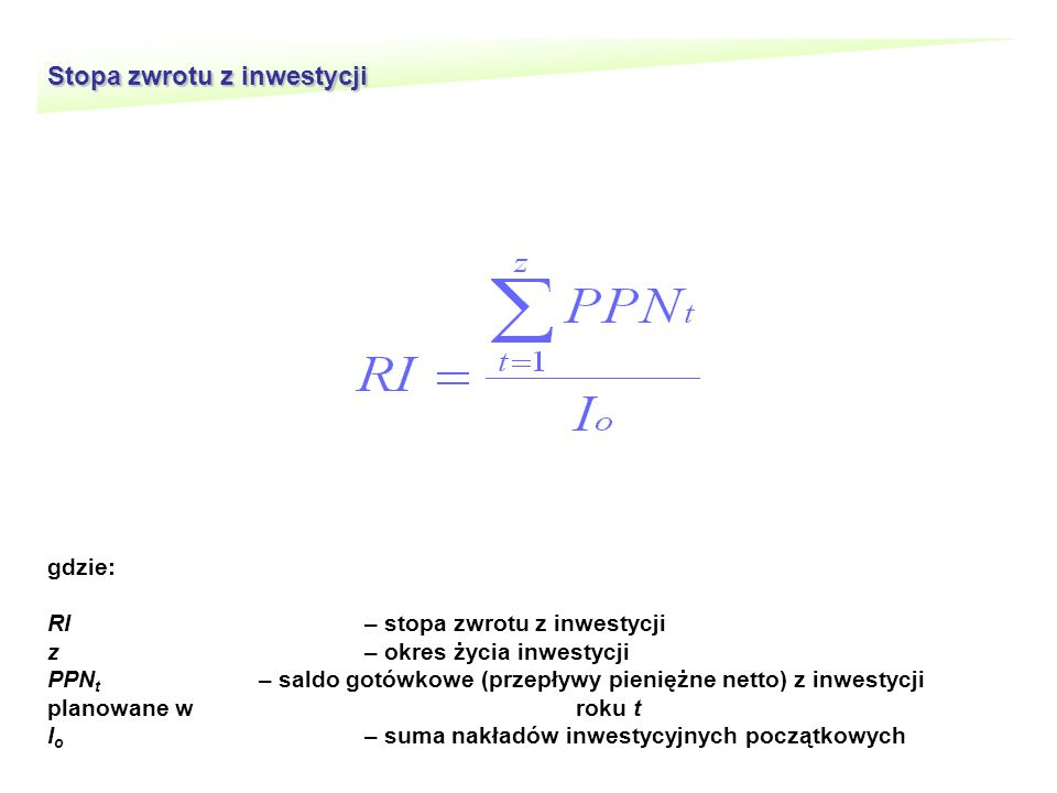 Stopa zwrotu z inwestycji gdzie: RI– stopa zwrotu z inwestycji z– okres życia inwestycji PPN t – saldo gotówkowe (przepływy pieniężne netto) z inwestycji planowane w roku t I o – suma nakładów inwestycyjnych początkowych