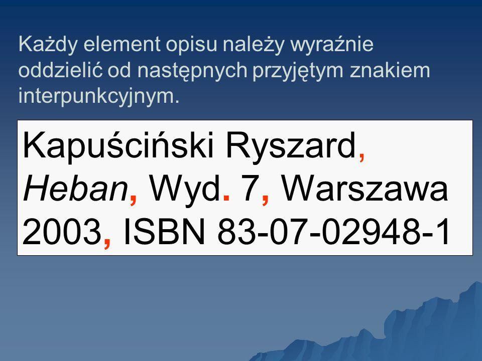 Każdy element opisu należy wyraźnie oddzielić od następnych przyjętym znakiem interpunkcyjnym. Kapuściński Ryszard, Heban, Wyd. 7, Warszawa 2003, ISBN
