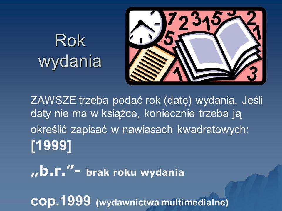 ZAWSZE trzeba podać rok (datę) wydania. Jeśli daty nie ma w książce, koniecznie trzeba ją określić zapisać w nawiasach kwadratowych: [1999] b.r.- brak