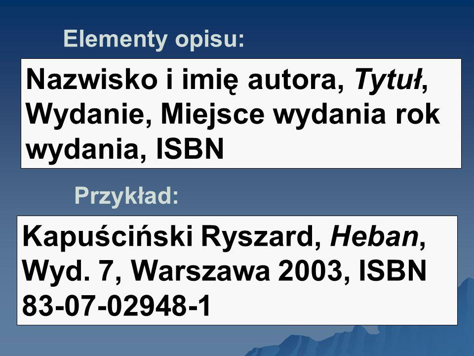 Elementy opisu: Nazwisko i imię autora, Tytuł, Wydanie, Miejsce wydania rok wydania, ISBN Przykład: Kapuściński Ryszard, Heban, Wyd. 7, Warszawa 2003,