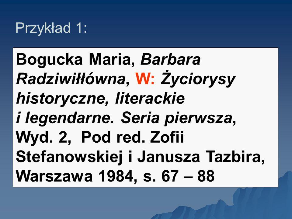 Przykład 1: Bogucka Maria, Barbara Radziwiłłówna, W: Życiorysy historyczne, literackie i legendarne. Seria pierwsza, Wyd. 2, Pod red. Zofii Stefanowsk