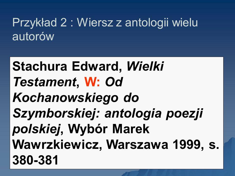 Przykład 2 : Wiersz z antologii wielu autorów Stachura Edward, Wielki Testament, W: Od Kochanowskiego do Szymborskiej: antologia poezji polskiej, Wybó