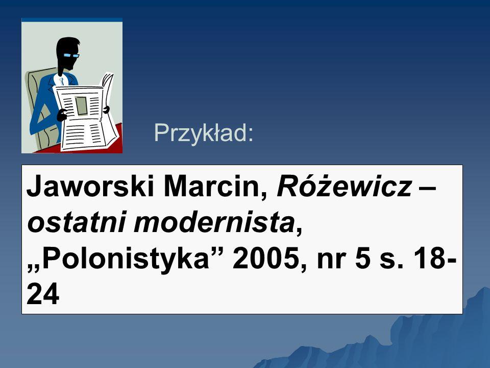 Przykład: Jaworski Marcin, Różewicz – ostatni modernista, Polonistyka 2005, nr 5 s. 18- 24